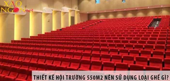 Thiết kế hội trường 550m2 nên dùng loại ghế nào?
